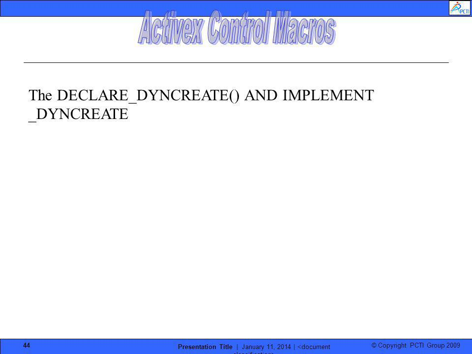 © Copyright PCTI Group 2009 Presentation Title | January 11, 2014 | 44 The DECLARE_DYNCREATE() AND IMPLEMENT _DYNCREATE