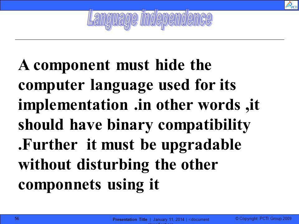 © Copyright PCTI Group 2009 Presentation Title | January 11, 2014 | 56 A component must hide the computer language used for its implementation.in othe