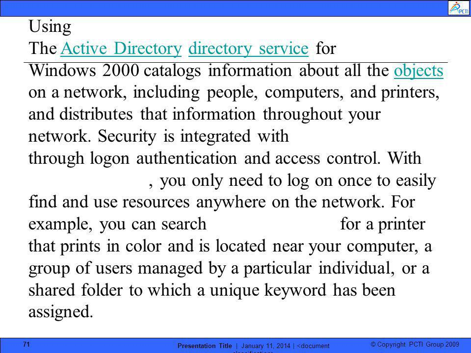 © Copyright PCTI Group 2009 Presentation Title | January 11, 2014 | 71 Using Active Directory The Active Directory directory service for Windows 2000