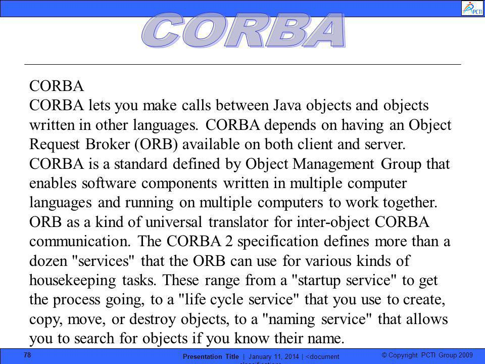 © Copyright PCTI Group 2009 Presentation Title | January 11, 2014 | 78 CORBA CORBA lets you make calls between Java objects and objects written in oth