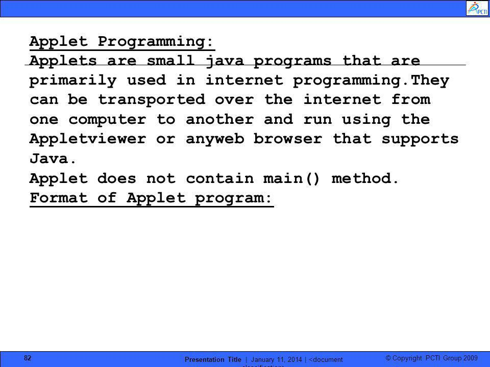 © Copyright PCTI Group 2009 Presentation Title | January 11, 2014 | 82 Applet Programming: Applets are small java programs that are primarily used in