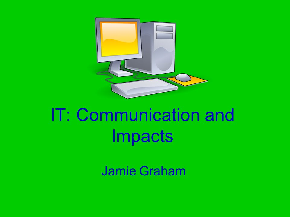 IT: Communication and Impacts Jamie Graham