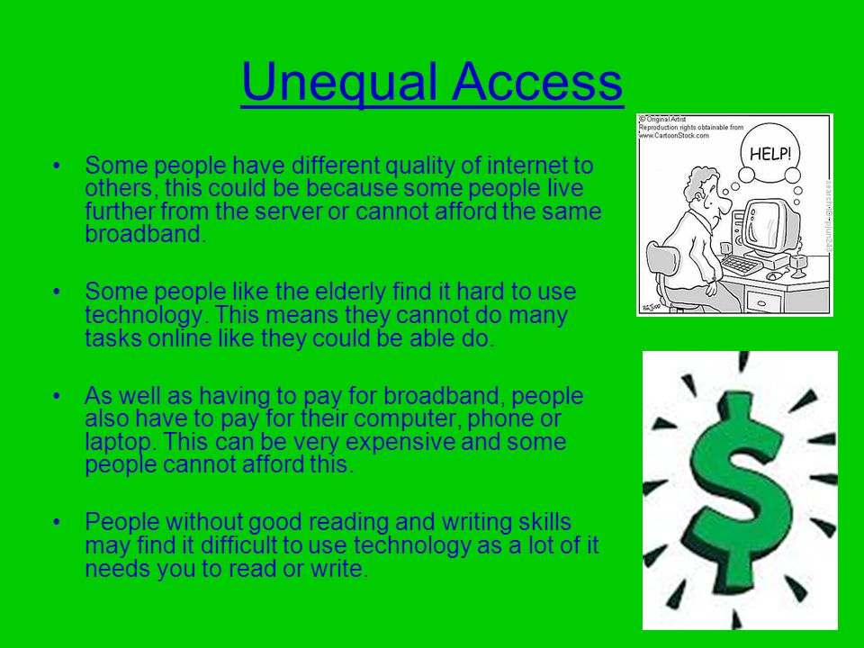 Unequal Access Some people have different quality of internet to others, this could be because some people live further from the server or cannot affo