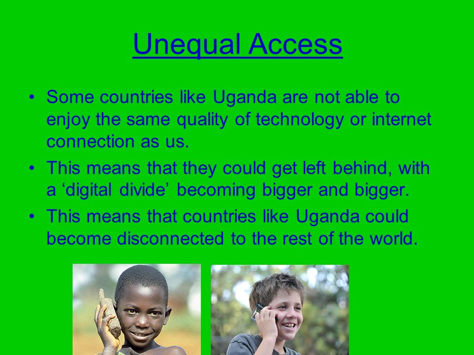 Unequal Access Some countries like Uganda are not able to enjoy the same quality of technology or internet connection as us. This means that they coul
