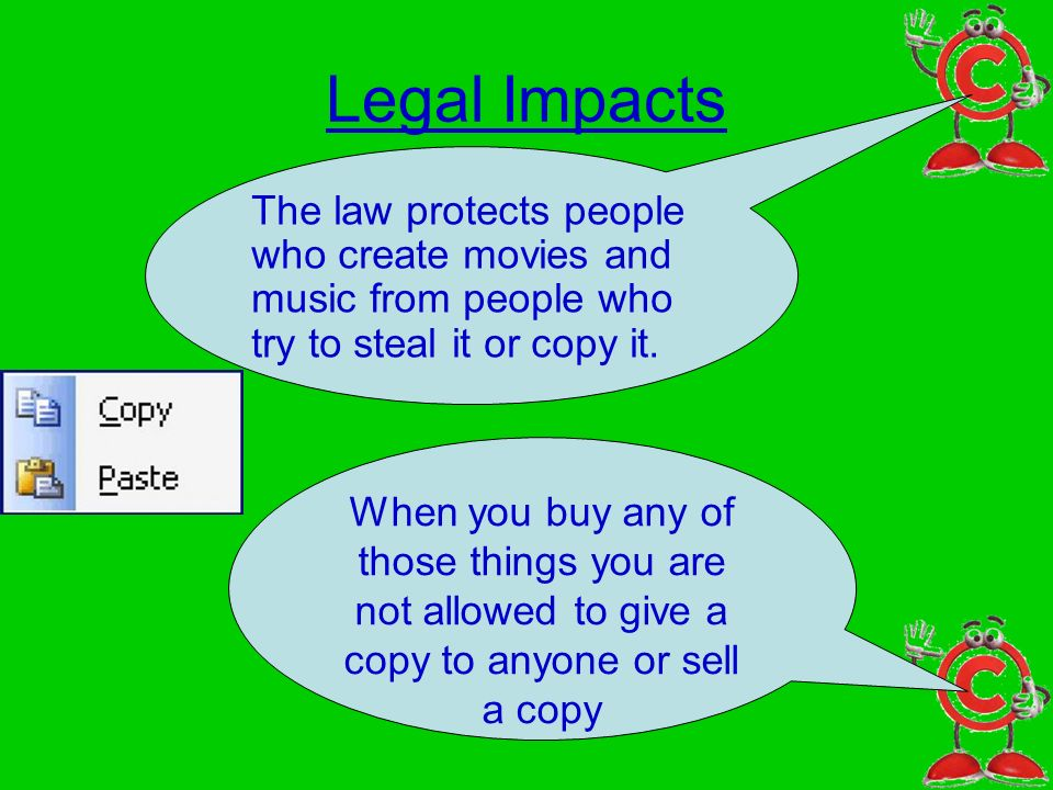 Legal Impacts The law protects people who create movies and music from people who try to steal it or copy it. When you buy any of those things you are