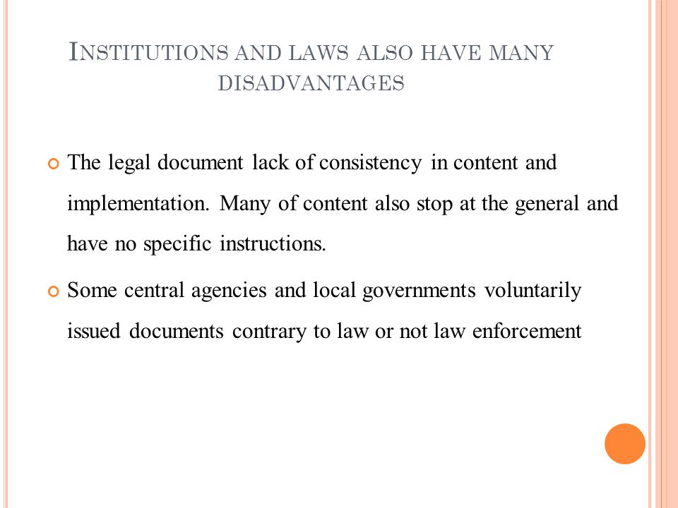 I NSTITUTIONS AND LAWS ALSO HAVE MANY DISADVANTAGES The legal document lack of consistency in content and implementation. Many of content also stop at