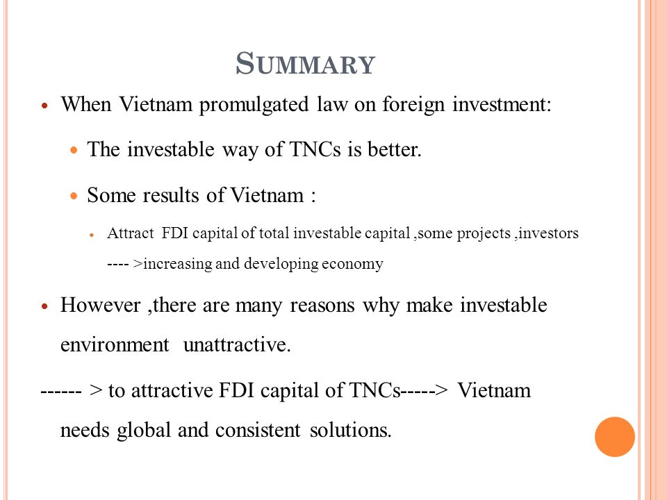 S UMMARY When Vietnam promulgated law on foreign investment: The investable way of TNCs is better. Some results of Vietnam : Attract FDI capital of to