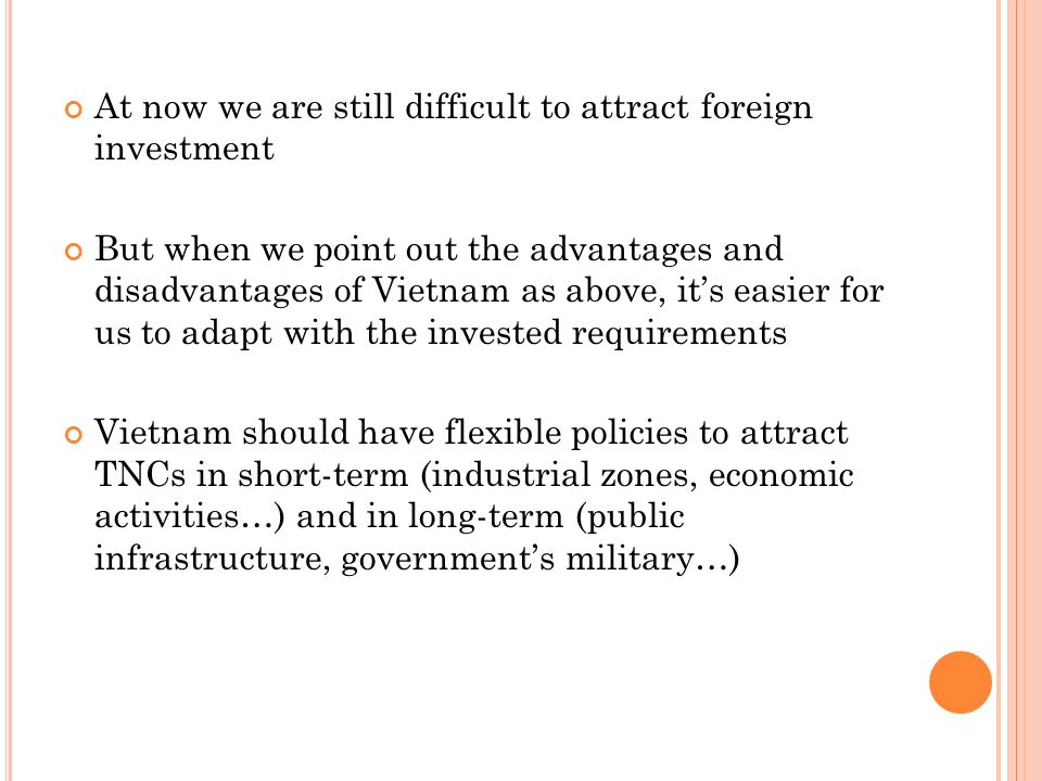 At now we are still difficult to attract foreign investment But when we point out the advantages and disadvantages of Vietnam as above, its easier for us to adapt with the invested requirements Vietnam should have flexible policies to attract TNCs in short-term (industrial zones, economic activities…) and in long-term (public infrastructure, governments military…)