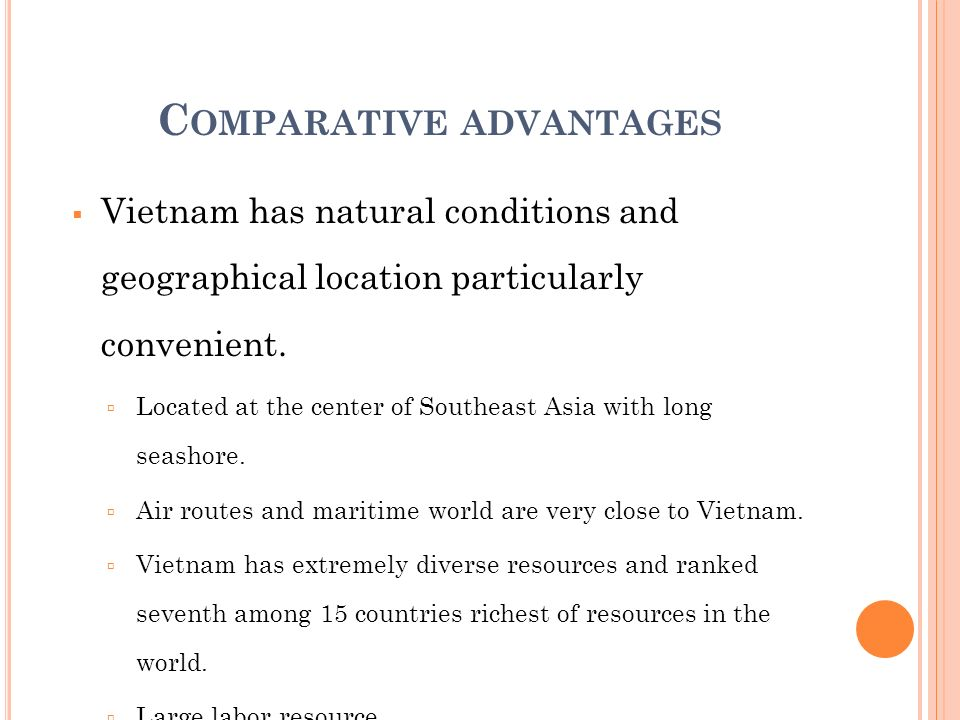 C OMPARATIVE ADVANTAGES Vietnam has natural conditions and geographical location particularly convenient. Located at the center of Southeast Asia with
