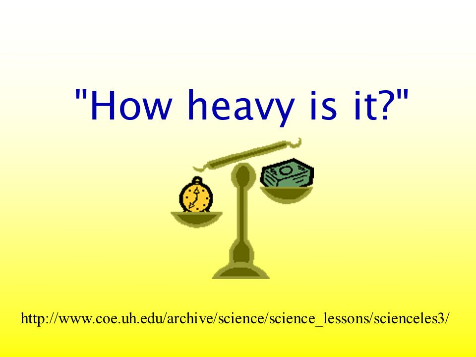 How heavy is it http://www.coe.uh.edu/archive/science/science_lessons/scienceles3/