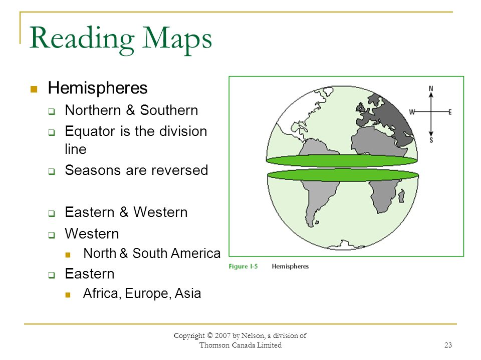 Copyright © 2007 by Nelson, a division of Thomson Canada Limited 23 Reading Maps Hemispheres Northern & Southern Equator is the division line Seasons