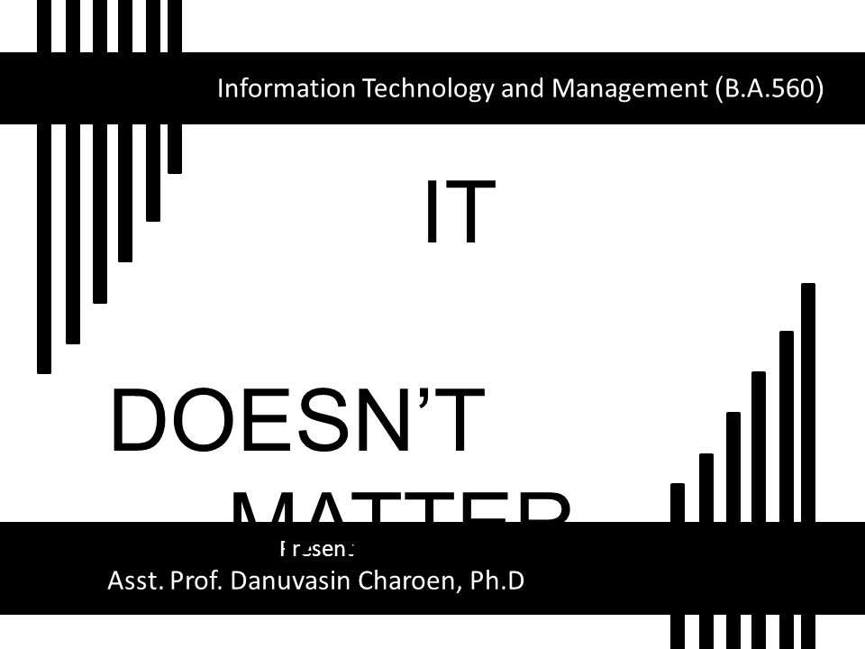 Information Technology and Management (B.A.560) Present Asst. Prof. Danuvasin Charoen, Ph.D IT DOESNT MATTER