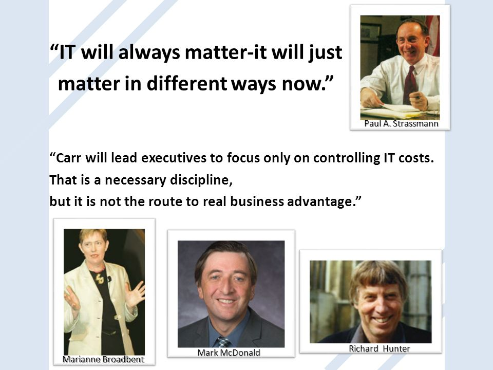 IT will always matter-it will just matter in different ways now. Paul A. Strassmann Marianne Broadbent Mark McDonald Richard Hunter Carr will lead exe