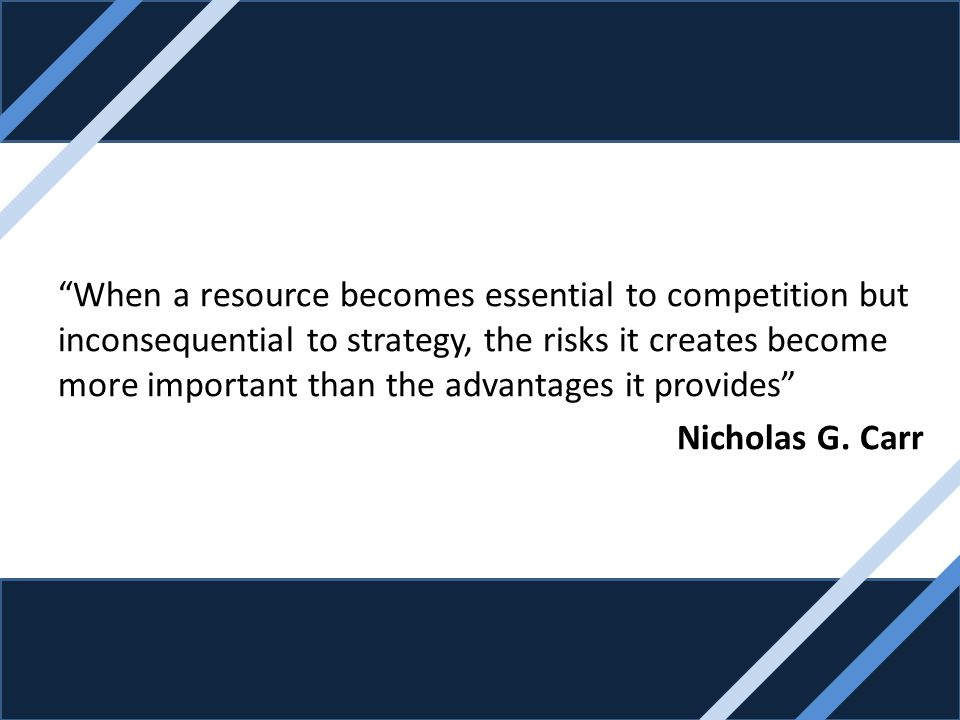 When a resource becomes essential to competition but inconsequential to strategy, the risks it creates become more important than the advantages it pr