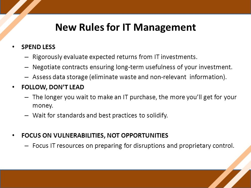 New Rules for IT Management SPEND LESS – Rigorously evaluate expected returns from IT investments. – Negotiate contracts ensuring long-term usefulness