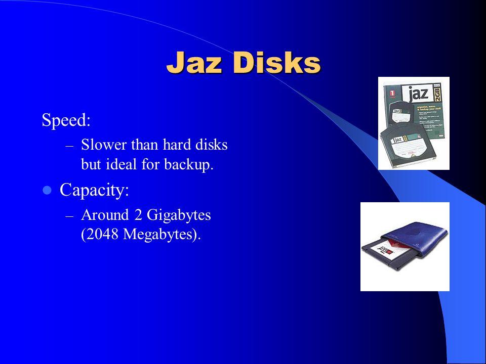 Zip Disks Speed: – Slower than hard disks but ideal for backup. Capacity: – 100 or 250 Megabytes.