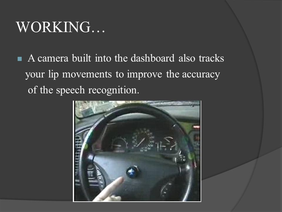 WORKING… A camera built into the dashboard also tracks your lip movements to improve the accuracy of the speech recognition.