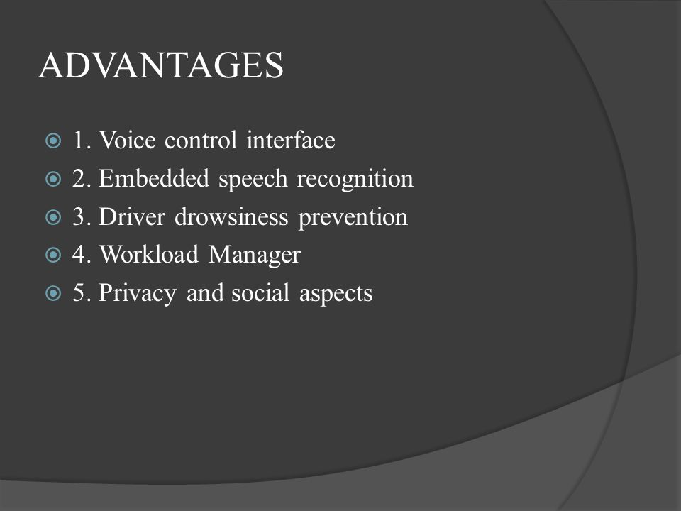 ADVANTAGES 1. Voice control interface 2. Embedded speech recognition 3. Driver drowsiness prevention 4. Workload Manager 5. Privacy and social aspects