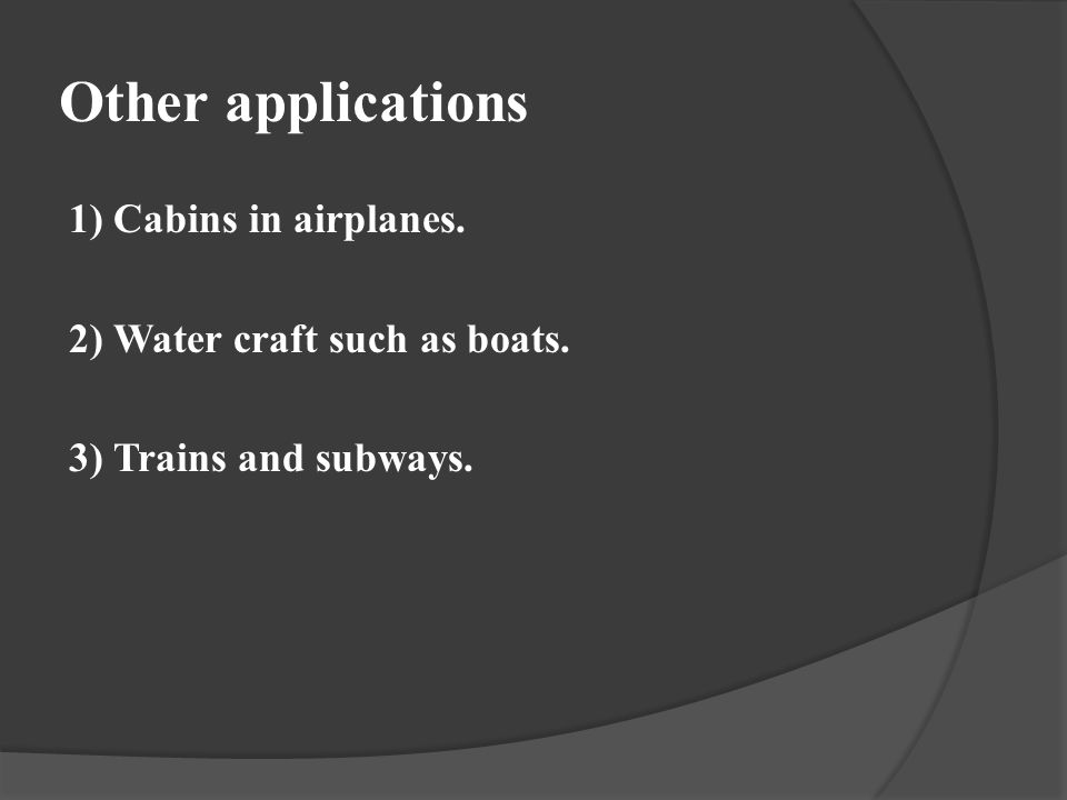Other applications 1) Cabins in airplanes. 2) Water craft such as boats. 3) Trains and subways.