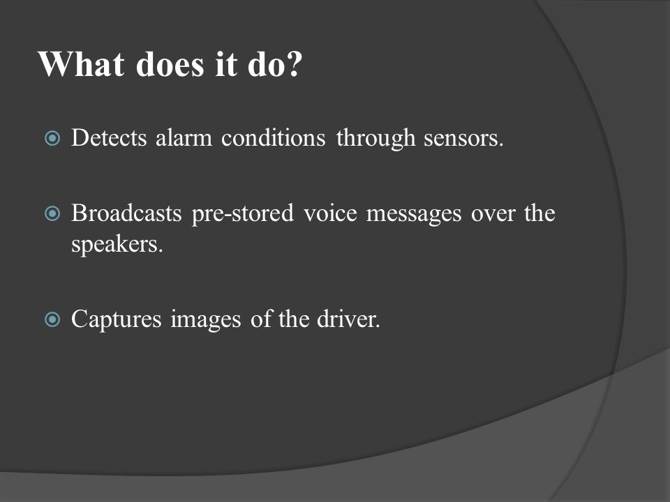 What does it do? Detects alarm conditions through sensors. Broadcasts pre-stored voice messages over the speakers. Captures images of the driver.