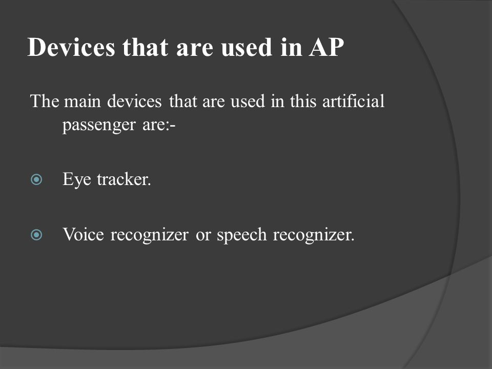 Devices that are used in AP The main devices that are used in this artificial passenger are:- Eye tracker. Voice recognizer or speech recognizer.
