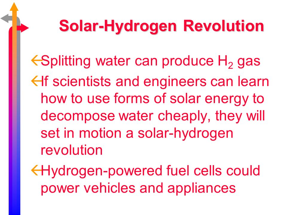 Solar-Hydrogen Revolution Splitting water can produce H 2 gas If scientists and engineers can learn how to use forms of solar energy to decompose wate