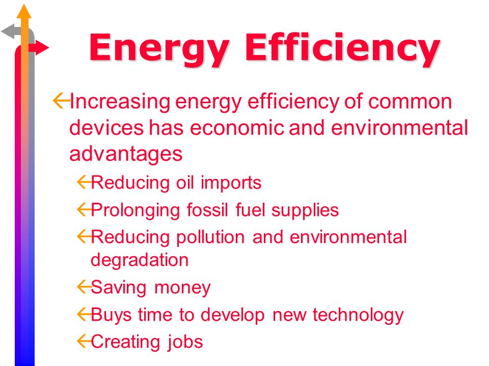 Energy Efficiency Increasing energy efficiency of common devices has economic and environmental advantages Reducing oil imports Prolonging fossil fuel