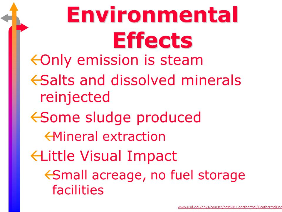Environmental Effects ßOnly emission is steam ßSalts and dissolved minerals reinjected ßSome sludge produced ßMineral extraction ßLittle Visual Impact