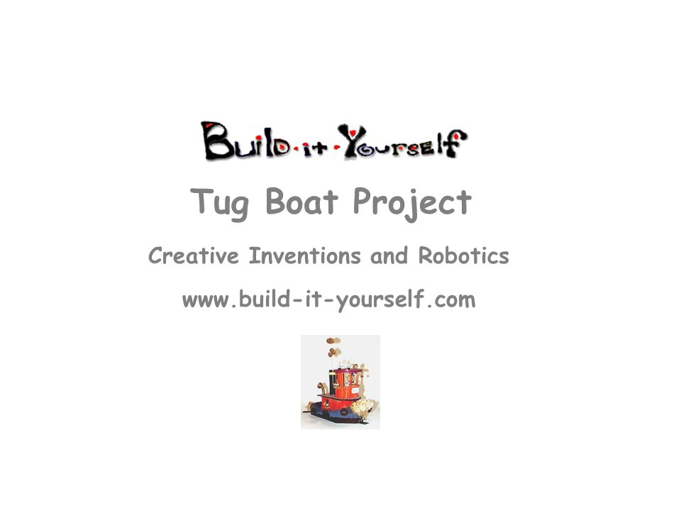 Creative Inventions and Robotics www.build-it-yourself.com Tug Boat Project