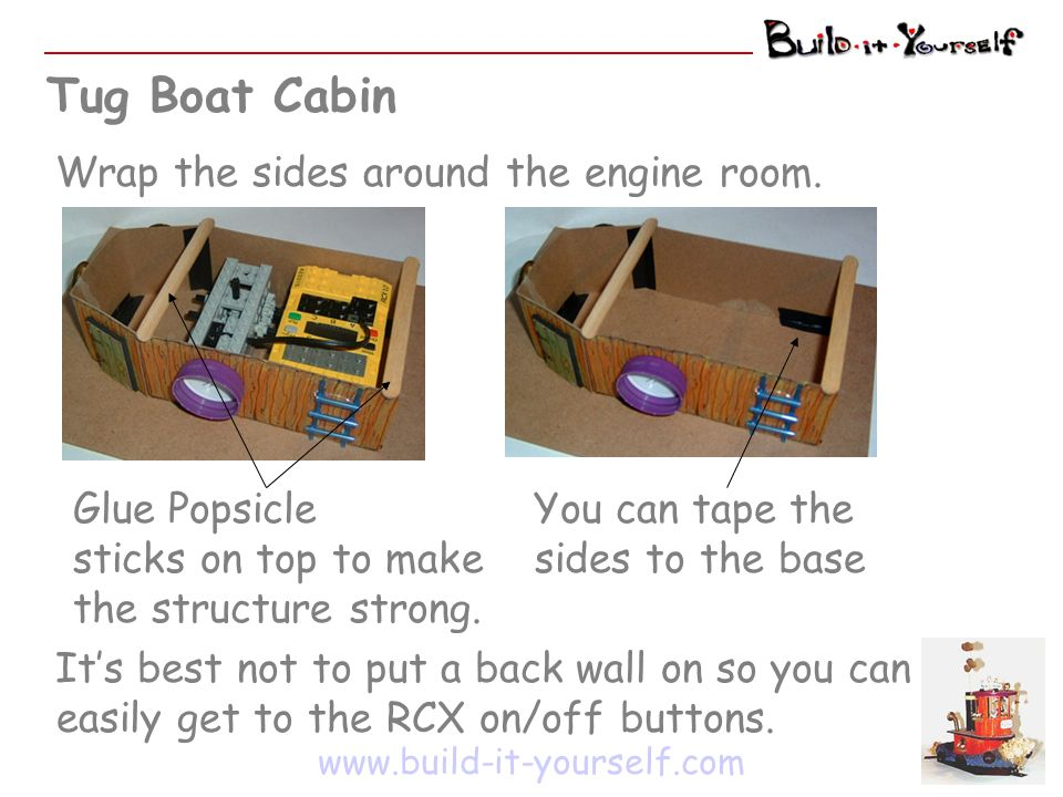 Tug Boat Cabin www.build-it-yourself.com Wrap the sides around the engine room. Glue Popsicle sticks on top to make the structure strong. You can tape