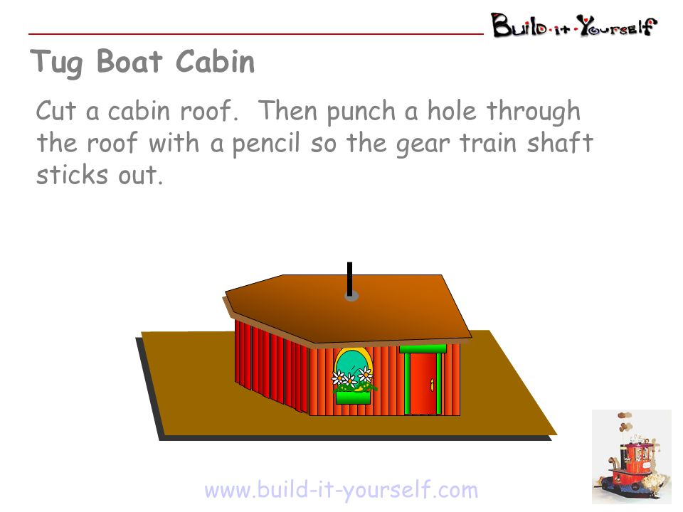 Tug Boat Cabin www.build-it-yourself.com Cut a cabin roof. Then punch a hole through the roof with a pencil so the gear train shaft sticks out.