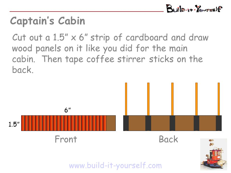 Captains Cabin www.build-it-yourself.com Cut out a 1.5 x 6 strip of cardboard and draw wood panels on it like you did for the main cabin.