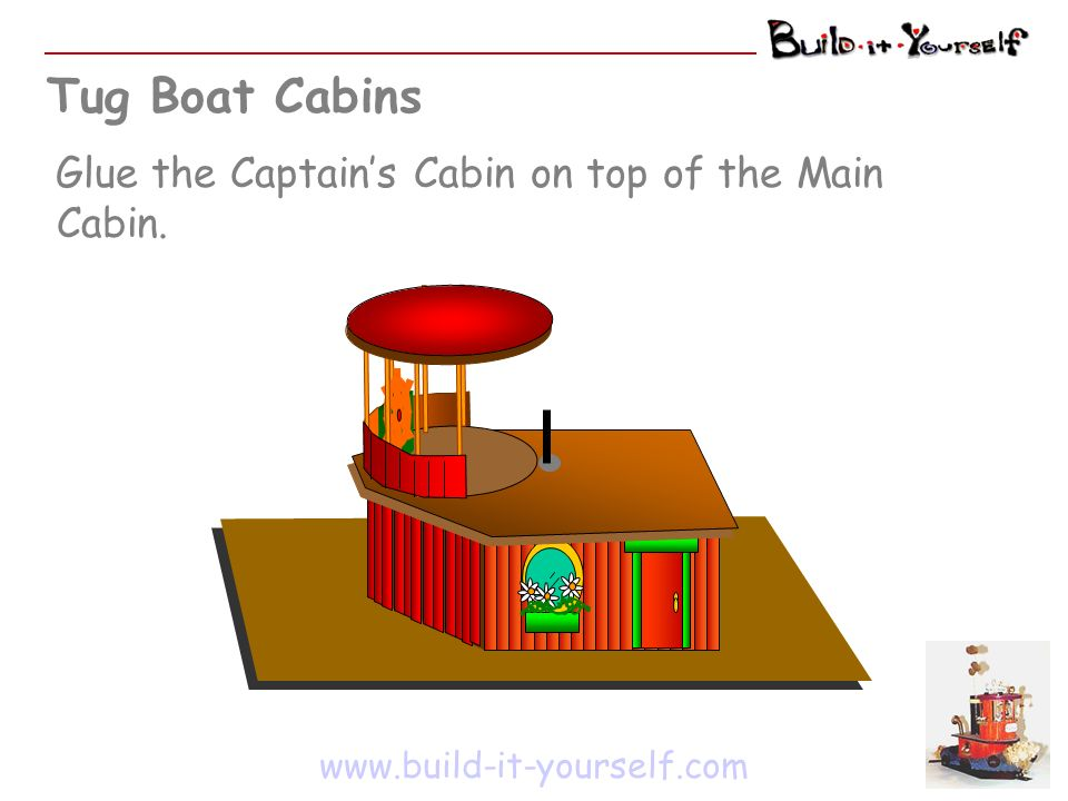 Tug Boat Cabins www.build-it-yourself.com Glue the Captains Cabin on top of the Main Cabin.