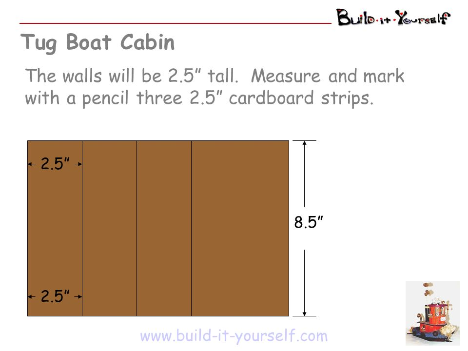 Tug Boat Cabin The walls will be 2.5 tall. Measure and mark with a pencil three 2.5 cardboard strips. www.build-it-yourself.com 2.5 8.5 2.5