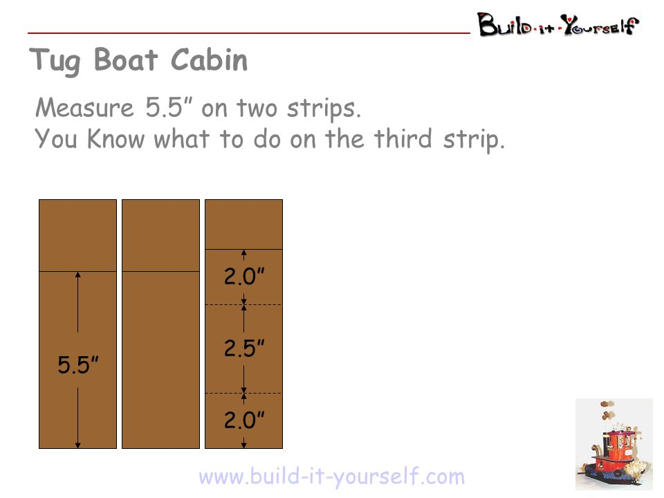 Tug Boat Cabin Measure 5.5 on two strips. You Know what to do on the third strip. www.build-it-yourself.com 5.5 2.0 2.5