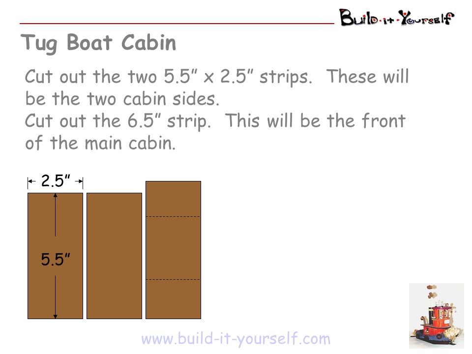 Tug Boat Cabin Cut out the two 5.5 x 2.5 strips.These will be the two cabin sides.