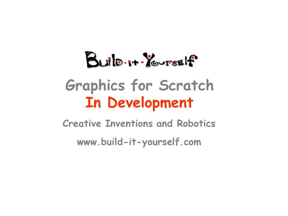Creative Inventions and Robotics www.build-it-yourself.com Graphics for Scratch In Development