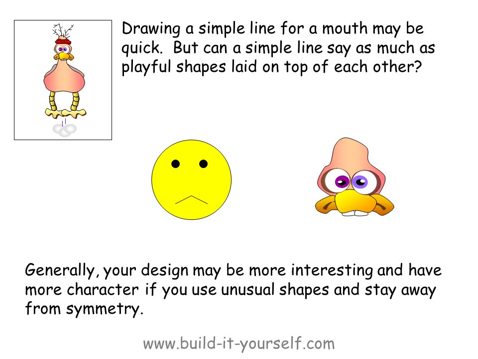 www.build-it-yourself.com Drawing a simple line for a mouth may be quick. But can a simple line say as much as playful shapes laid on top of each othe