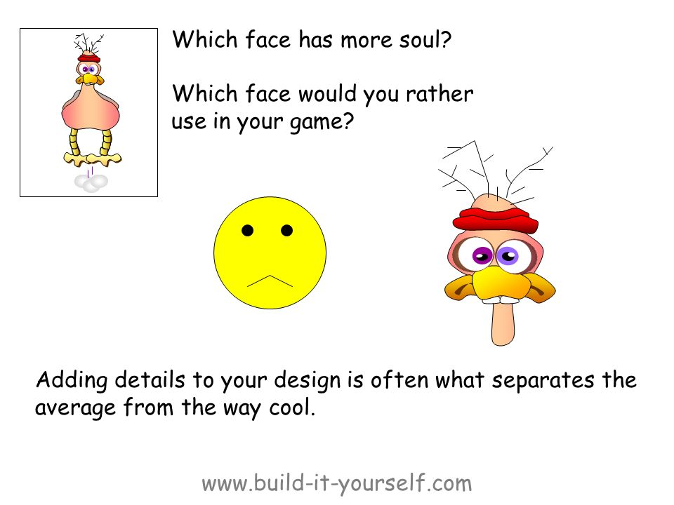 www.build-it-yourself.com Which face has more soul? Which face would you rather use in your game? Adding details to your design is often what separate