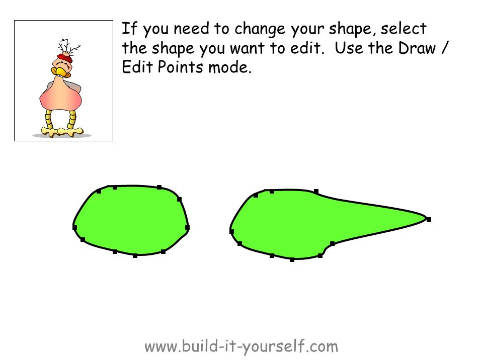 www.build-it-yourself.com If you need to change your shape, select the shape you want to edit. Use the Draw / Edit Points mode.