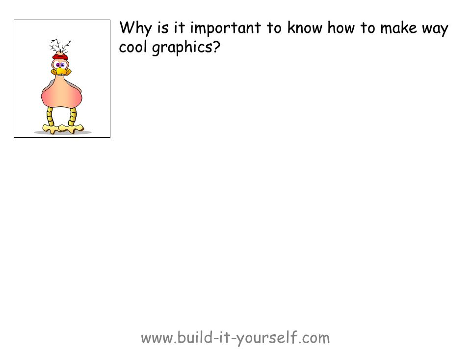 www.build-it-yourself.com Why is it important to know how to make way cool graphics?