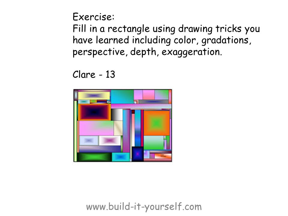 www.build-it-yourself.com Exercise: Fill in a rectangle using drawing tricks you have learned including color, gradations, perspective, depth, exagger