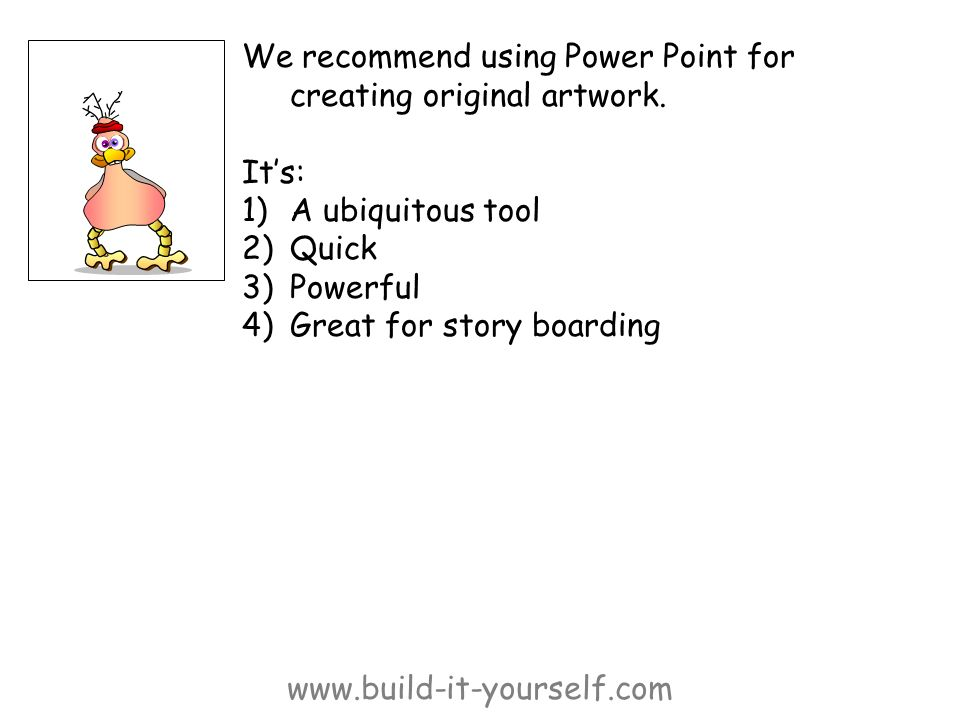 www.build-it-yourself.com We recommend using Power Point for creating original artwork. Its: 1)A ubiquitous tool 2)Quick 3)Powerful 4)Great for story