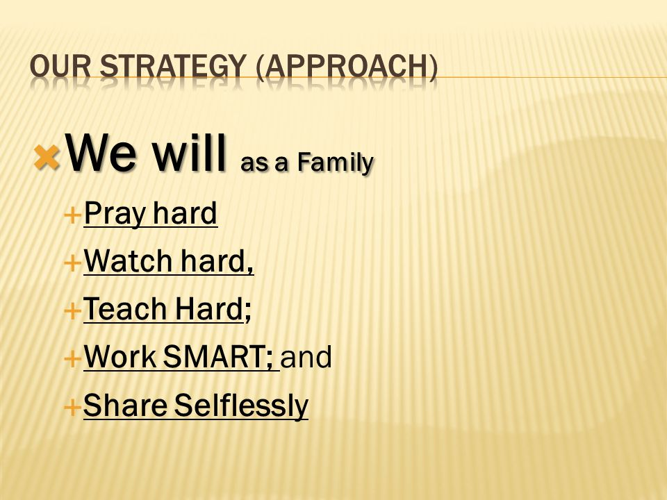 We will as a Family We will as a Family Pray hard Watch hard, Teach Hard; Work SMART; and Share Selflessly