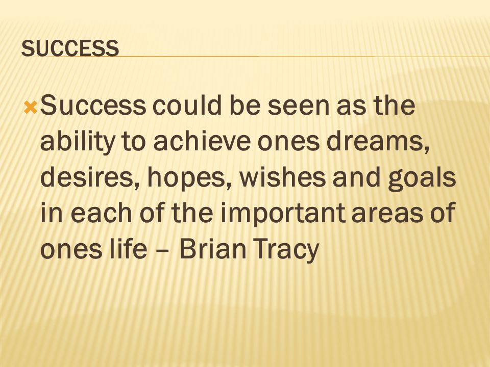 SUCCESS Success could be seen as the ability to achieve ones dreams, desires, hopes, wishes and goals in each of the important areas of ones life – Br