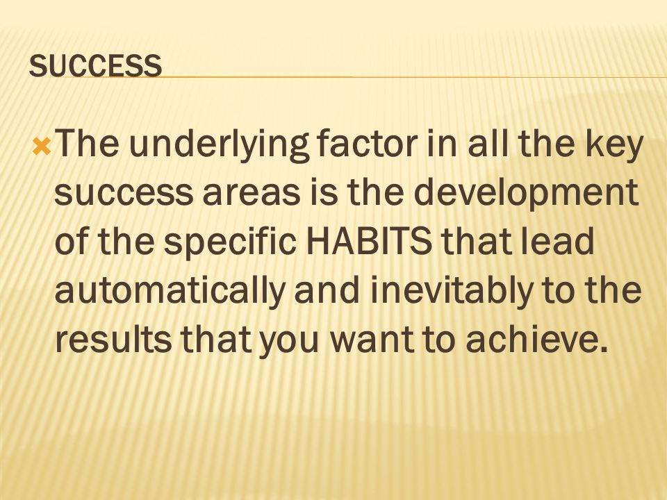 SUCCESS The underlying factor in all the key success areas is the development of the specific HABITS that lead automatically and inevitably to the res