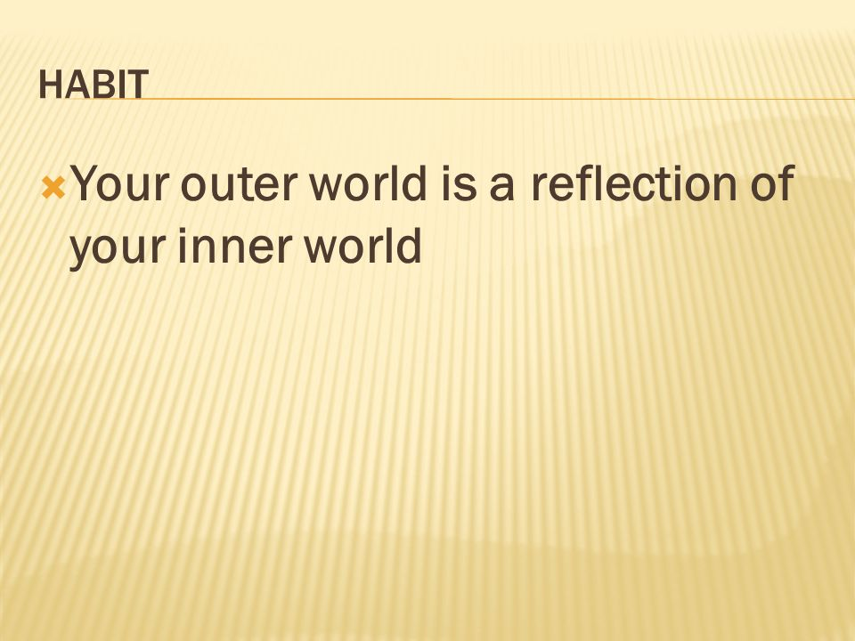 HABIT Your outer world is a reflection of your inner world