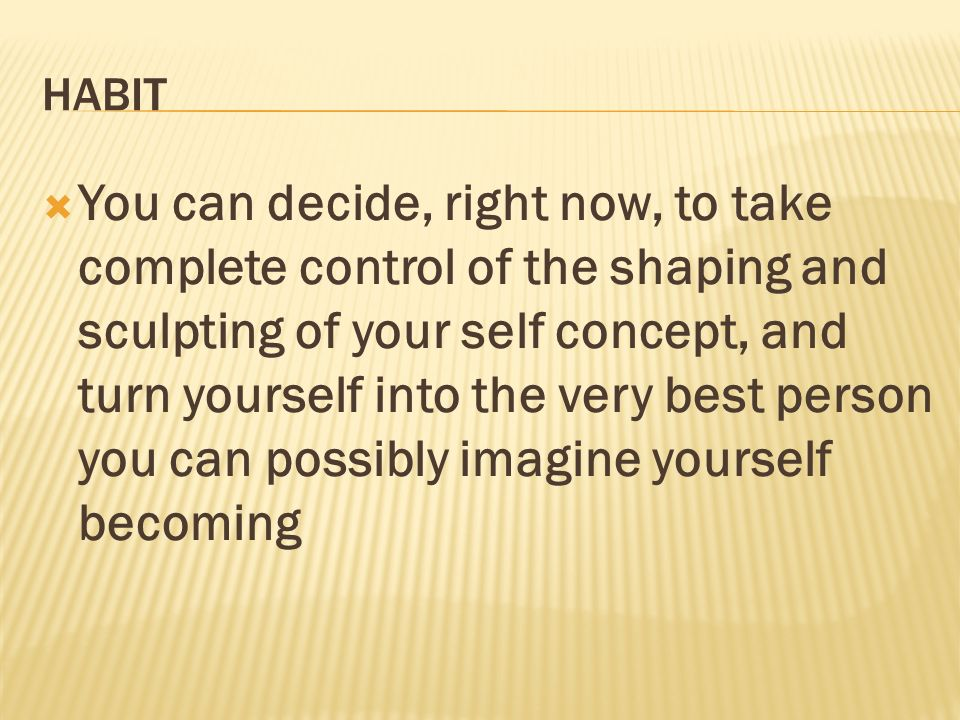 HABIT You can decide, right now, to take complete control of the shaping and sculpting of your self concept, and turn yourself into the very best pers