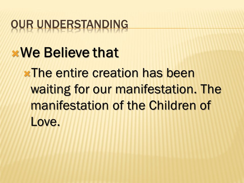We Believe that We Believe that The entire creation has been waiting for our manifestation. The manifestation of the Children of Love. The entire crea