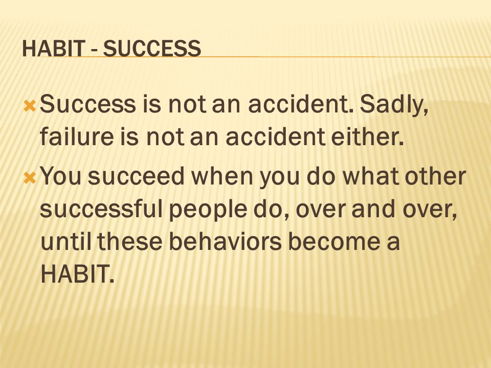 HABIT - SUCCESS Success is not an accident. Sadly, failure is not an accident either. You succeed when you do what other successful people do, over an